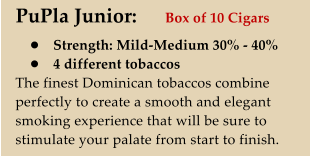 PuPla Junior:   •	Strength: Mild-Medium 30% - 40% •	4 different tobaccos The finest Dominican tobaccos combine perfectly to create a smooth and elegant smoking experience that will be sure to stimulate your palate from start to finish.   Box of 10 Cigars